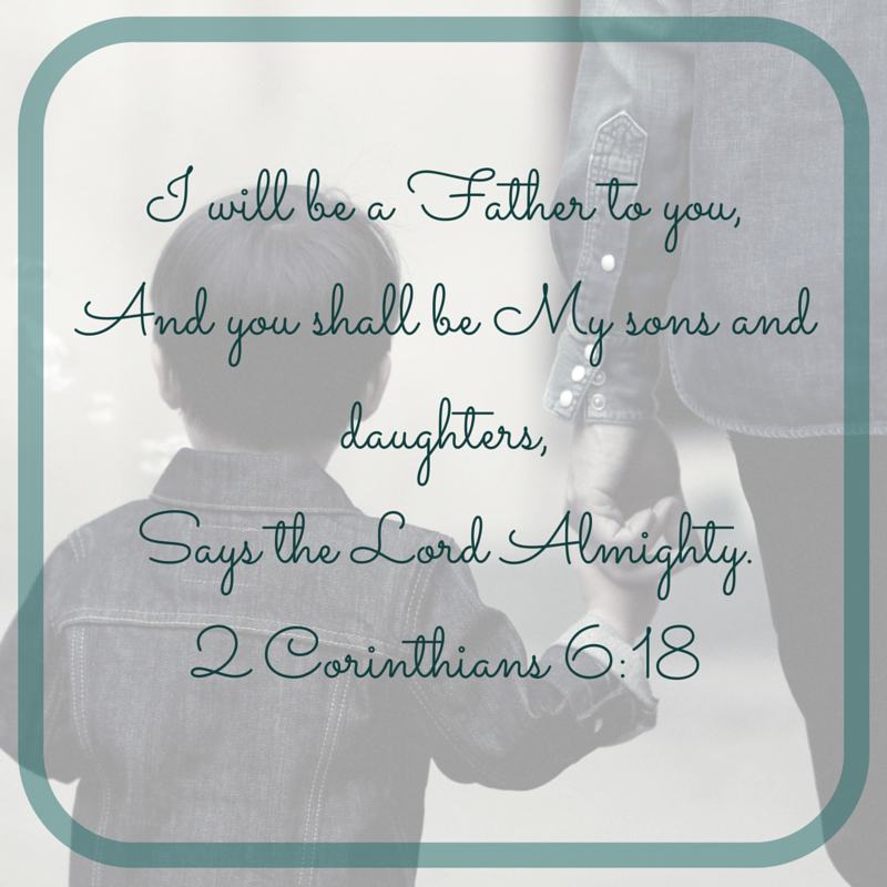 """""""I will be a Father to you,And you shall be My sons and daughters,Says the Lord Almighty.""""2 Corinthians 6_18"""